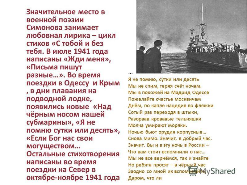 Значительное место в военной поэзии Симонова занимает любовная лирика – цикл стихов «С тобой и без тебя. В июле 1941 года написаны «Жди меня», «Письма пишут разные…». Во время поездки в Одессу и Крым, в дни плавания на подводной лодке, появились новы
