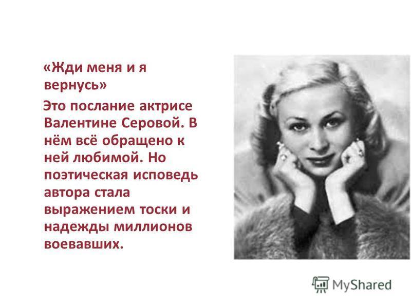 «Жди меня и я вернусь» Это послание актрисе Валентине Серовой. В нём всё обращено к ней любимой. Но поэтическая исповедь автора стала выражением тоски и надежды миллионов воевавших.