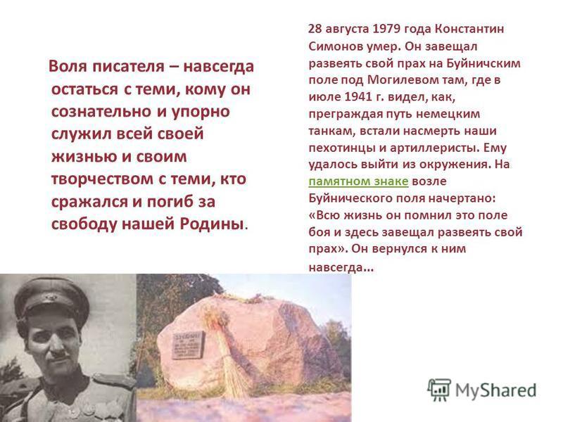 Воля писателя – навсегда остаться с теми, кому он сознательно и упорно служил всей своей жизнью и своим творчеством с теми, кто сражался и погиб за свободу нашей Родины. 28 августа 1979 года Константин Симонов умер. Он завещал развеять свой прах на Б