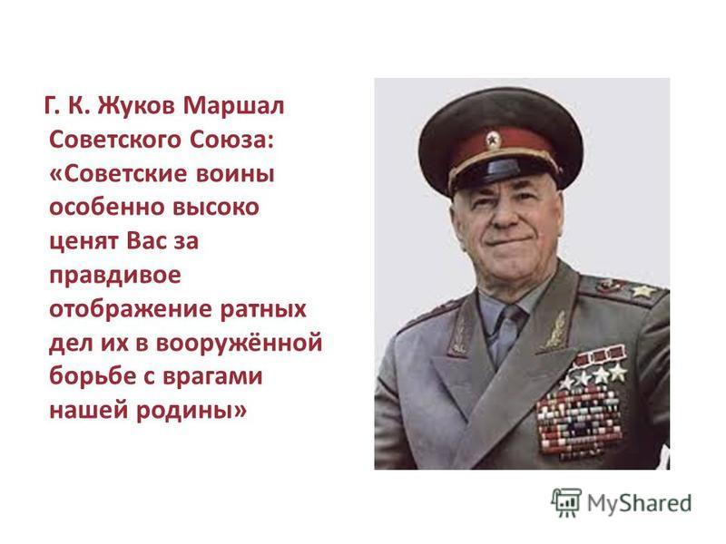Г. К. Жуков Маршал Советского Союза: «Советские воины особенно высоко ценят Вас за правдивое отображение ратных дел их в вооружённой борьбе с врагами нашей родины»