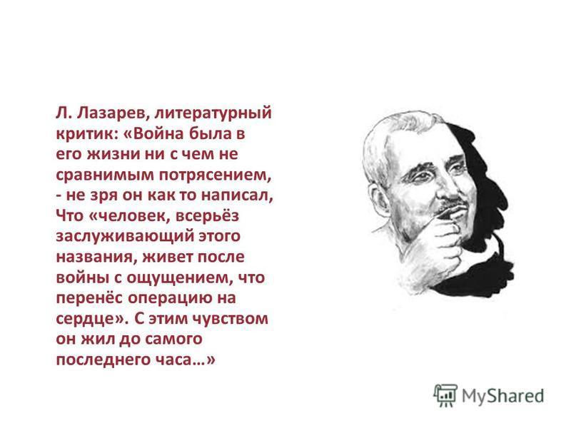 Л. Лазарев, литературный критик: «Война была в его жизни ни с чем не сравнимым потрясением, - не зря он как то написал, Что «человек, всерьёз заслуживающий этого названия, живет после войны с ощущением, что перенёс операцию на сердце». С этим чувство