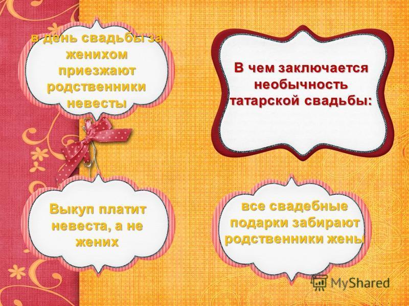 В чем заключается необычность татарской свадьбы: в день свадьбы за женихом приезжают родственники невесты в день свадьбы за женихом приезжают родственники невесты Выкуп платит невеста, а не жених Выкуп платит невеста, а не жених все свадебные подарки