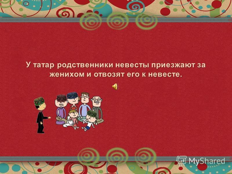У татар родственники невесты приезжают за женихом и отвозят его к невесте.