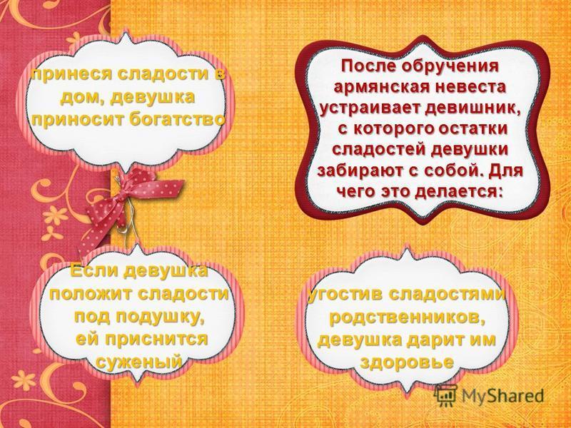 После обручения армянская невеста устраивает девичник, с которого остатки сладостей девушки забирают с собой. Для чего это делается: принеся сладости в дом, девушка приносит богатство принеся сладости в дом, девушка приносит богатство Если девушка по