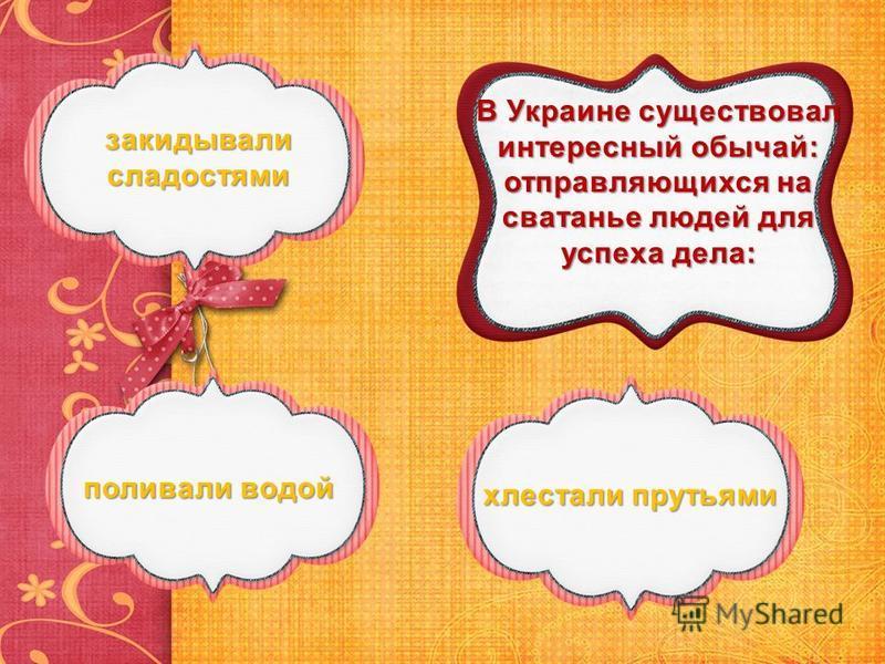 В Украине существовал интересный обычай: отправляющихся на сватанье людей для успеха дела: закидывали сладостями закидывали сладостями поливали водой поливали водой хлестали прутьями хлестали прутьями