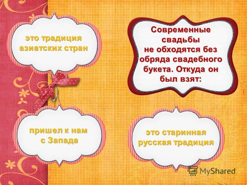 Современные свадьбы не обходятся без обряда свадебного букета. Откуда он был взят: это традиция азиатских стран это традиция азиатских стран пришел к нам с Запада пришел к нам с Запада это старинная русская традиция это старинная русская традиция