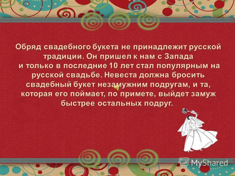 Обряд свадебного букета не принадлежит русской традиции. Он пришел к нам с Запада и только в последние 10 лет стал популярным на русской свадьбе. Невеста должна бросить свадебный букет незамужним подругам, и та, которая его поймает, по примете, выйде