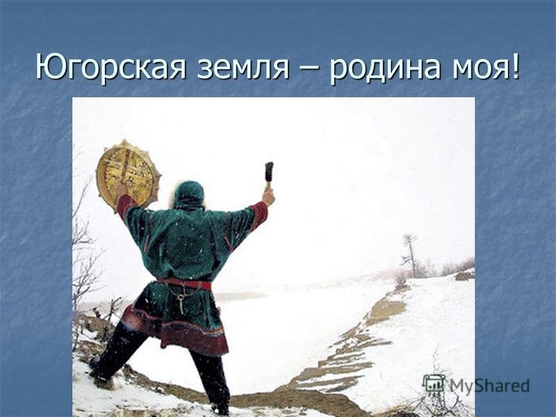 Югорская земля – родина моя!
