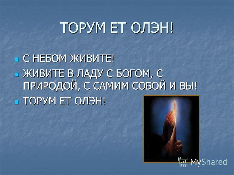 ТОРУМ ЕТ ОЛЭН! С НЕБОМ ЖИВИТЕ! С НЕБОМ ЖИВИТЕ! ЖИВИТЕ В ЛАДУ С БОГОМ, С ПРИРОДОЙ, С САМИМ СОБОЙ И ВЫ! ЖИВИТЕ В ЛАДУ С БОГОМ, С ПРИРОДОЙ, С САМИМ СОБОЙ И ВЫ! ТОРУМ ЕТ ОЛЭН! ТОРУМ ЕТ ОЛЭН!