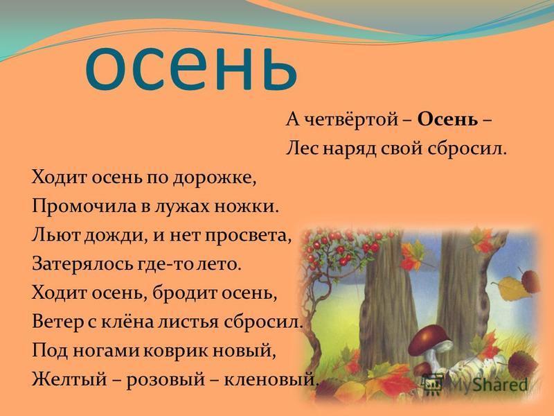 осень А четвёртой – Осень – Лес наряд свой сбросил. Ходит осень по дорожке, Промочила в лужах ножки. Льют дожди, и нет просвета, Затерялось где-то лето. Ходит осень, бродит осень, Ветер с клёна листья сбросил. Под ногами коврик новый, Желтый – розовы