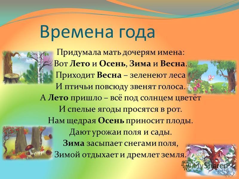 Времена года Придумала мать дочерям имена: Вот Лето и Осень, Зима и Весна. Приходит Весна – зеленеют леса И птичьи повсюду звенят голоса. А Лето пришло – всё под солнцем цветёт И спелые ягоды просятся в рот. Нам щедрая Осень приносит плоды. Дают урож
