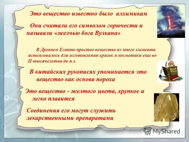Они считали его символом горючести и называли «желчью бога Вулкана» В Древнем Египте простое вещество из этого элемента использовалось для изготовления красок и косметики еще во II тысячелетии до н.э. Это вещество известно было алхимикам Это вещество