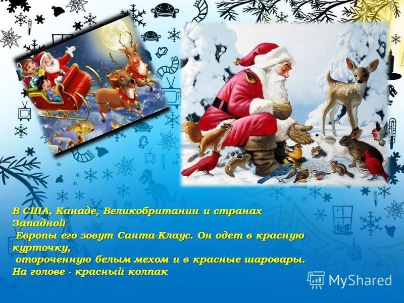 В США, Канаде, Великобритании и странах Западной Европы его зовут Санта-Клаус. Он одет в красную курточку, Европы его зовут Санта-Клаус. Он одет в красную курточку, отороченную белым мехом и в красные шаровары. отороченную белым мехом и в красные шар