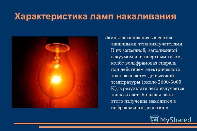 Характеристика ламп накаливания Лампы накаливания являются типичными теплоизлучателями. В их запаянной, заполненной вакуумом или инертным газом, колбе вольфрамовая спираль под действием электрического тока накаляется до высокой температуры (около 260
