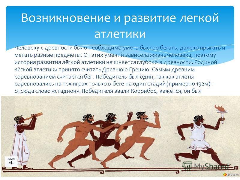 Человеку с древности было необходимо уметь быстро бегать, далеко прыгать и метать разные предметы. От этих умений зависела жизнь человека, поэтому история развития лёгкой атлетики начинается глубоко в древности. Родиной лёгкой атлетики принято считат