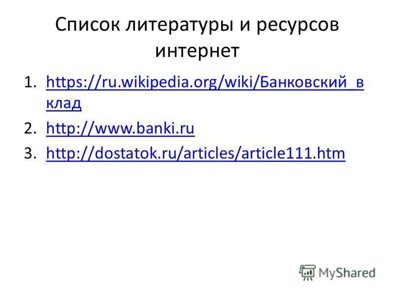 Список литературы и ресурсов интернет 1.https://ru.wikipedia.org/wiki/Банковский_в кладhttps://ru.wikipedia.org/wiki/Банковский_в клад 2.http://www.banki.ruhttp://www.banki.ru 3.http://dostatok.ru/articles/article111.htmhttp://dostatok.ru/articles/ar