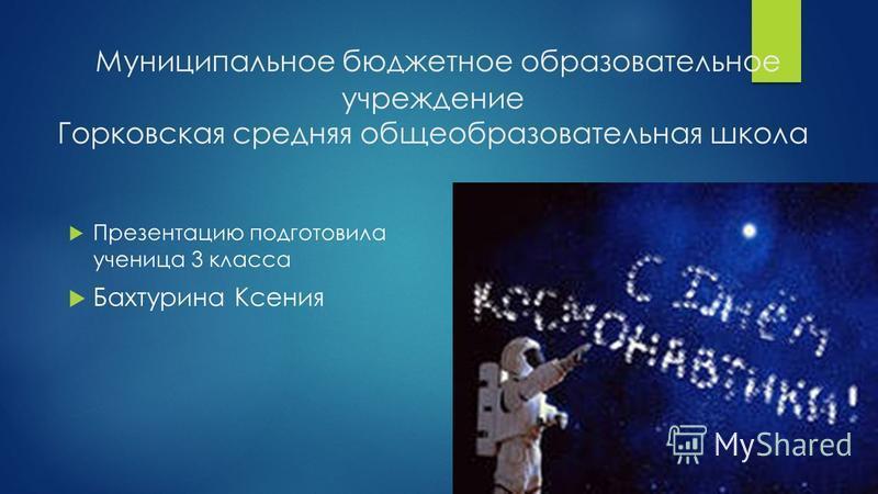 Муниципальное бюджетное образовательное учреждение Горковская средняя общеобразовательная школа Презентацию подготовила ученица 3 класса Бахтурина Ксения