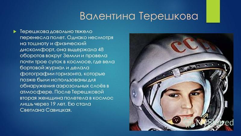 Валентина Терешкова Терешкова довольно тяжело перенесла полет. Однако несмотря на тошноту и физический дискомфорт, она выдержала 48 оборотов вокруг Земли и провела почти трое суток в космосе, где вела бортовой журнал и делала фотографии горизонта, ко