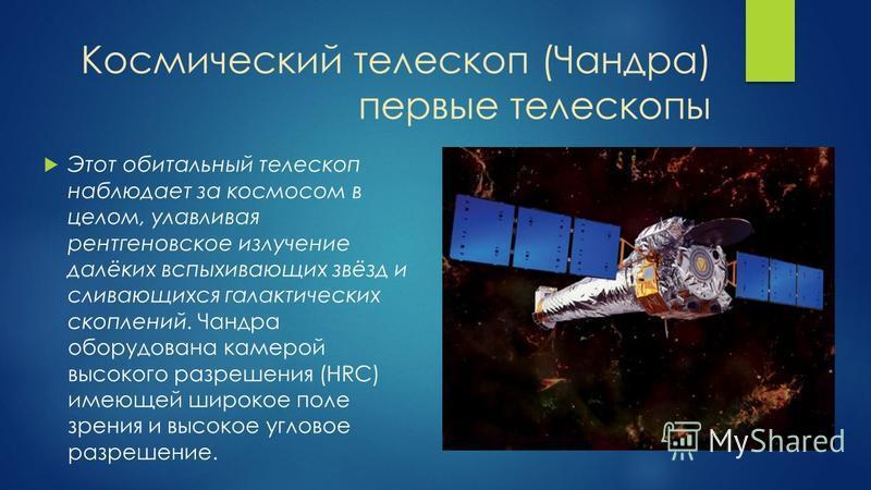 Космический телескоп (Чандра) первые телескопы Этот орбитальный телескоп наблюдает за космосом в целом, улавливая рентгеновское излучение далёких вспыхивающих звёзд и сливающихся галактических скоплений. Чандра оборудована камерой высокого разрешения