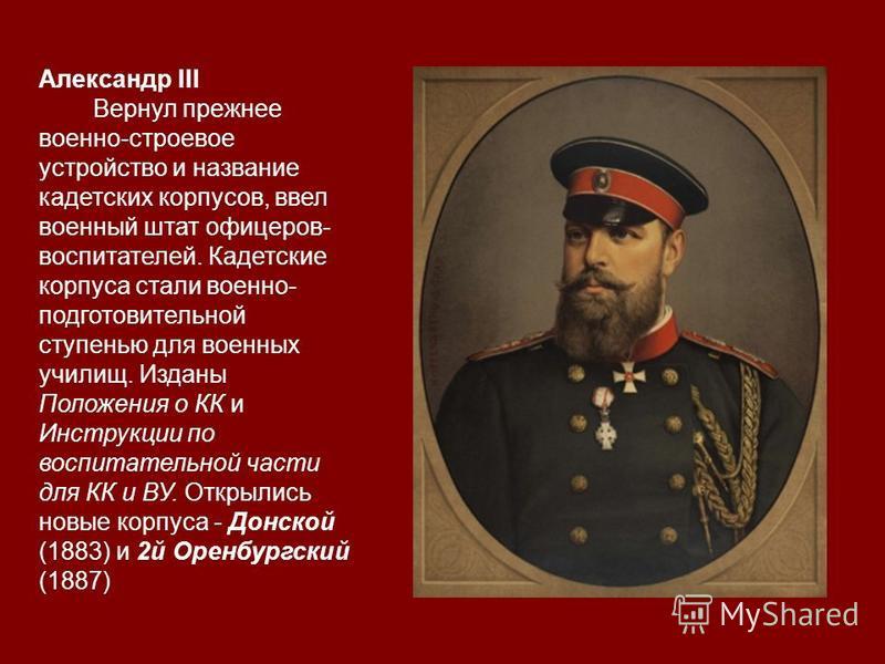 Александр III Вернул прежнее военно-строевое устройство и название кадетских корпусов, ввел военный штат офицеров- воспитателей. Кадетские корпуса стали военно- подготовительной ступенью для военных училищ. Изданы Положения о КК и Инструкции по воспи