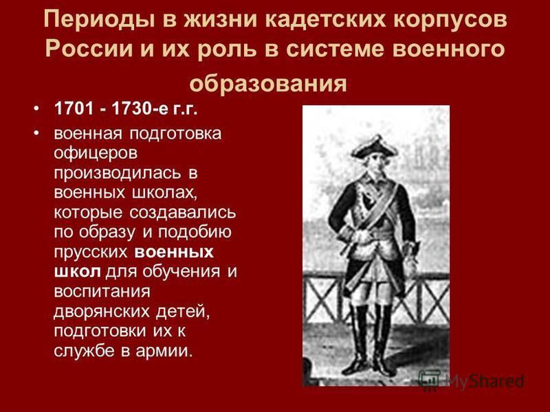 Периоды в жизни кадетских корпусов России и их роль в системе военного образования 1701 - 1730-е г.г. военная подготовка офицеров производилась в военных школах, которые создавались по образу и подобию прусских военных школ для обучения и воспитания