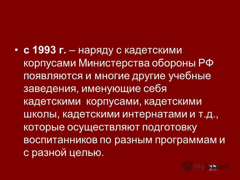 с 1993 г. – наряду с кадетскими корпусами Министерства обороны РФ появляются и многие другие учебные заведения, именующие себя кадетскими корпусами, кадетскими школы, кадетскими интернатами и т.д., которые осуществляют подготовку воспитанников по раз