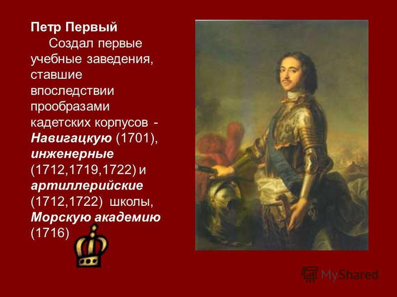 Петр Первый Создал первые учебные заведения, ставшие впоследствии прообразами кадетских корпусов - Навигацкую (1701), инженерные (1712,1719,1722) и артиллерийские (1712,1722) школы, Морскую академию (1716)