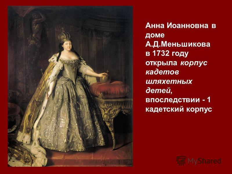 Анна Иоанновна в доме А.Д.Меньшикова в 1732 году открыла корпус кадетов шляхетных детей, впоследствии - 1 кадетский корпус
