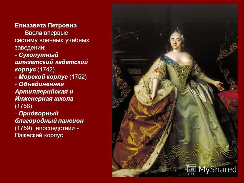 Елизавета Петровна Ввела впервые систему военных учебных заведений: - Сухопутный шляхетский кадетский корпус (1742) - Морской корпус (1752) - Объединенная Артиллерийская и Инженерная школа (1758) - Придворный благородный пансион (1759), впоследствии