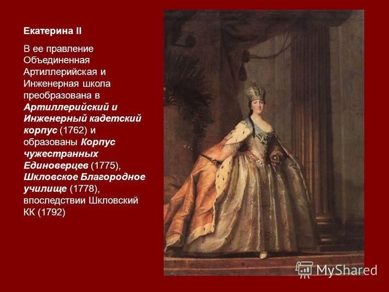 Екатерина II В ее правление Объединенная Артиллерийская и Инженерная школа преобразована в Артиллерийский и Инженерный кадетский корпус (1762) и образованы Корпус чужестранных Единоверцев (1775), Шкловское Благородное училище (1778), впоследствии Шкл