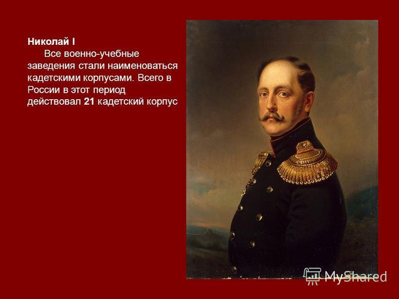 Николай I Все военно-учебные заведения стали наименоваться кадетскими корпусами. Всего в России в этот период действовал 21 кадетский корпус