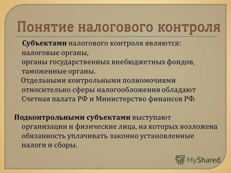 Субъектами налогового контроля являются : налоговые органы, органы государственных внебюджетных фондов, таможенные органы. Отдельными контрольными полномочиями относительно сферы налогообложения обладают Счетная палата РФ и Министерство финансов РФ.