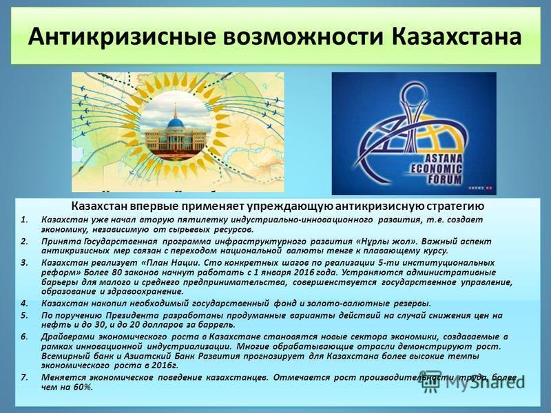 Антикризисные возможности Казахстана Казахстан впервые применяет упреждающую антикризисную стратегию 1. Казахстан уже начал вторую пятилетку индустриально-инновационного развития, т.е. создает экономику, независимую от сырьевых ресурсов. 2. Принята Г