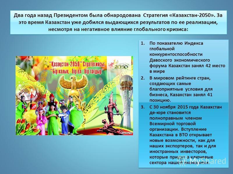 Два года назад Президентом была обнародована Стратегия «Казахстан-2050». За это время Казахстан уже добился выдающихся результатов по ее реализации, несмотря на негативное влияние глобального кризиса: 1. По показателю Индекса глобальной конкурентоспо