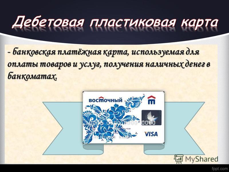 - банковская платёжная карта, используемая для оплаты товаров и услуг, получения наличных денег в банкоматах.