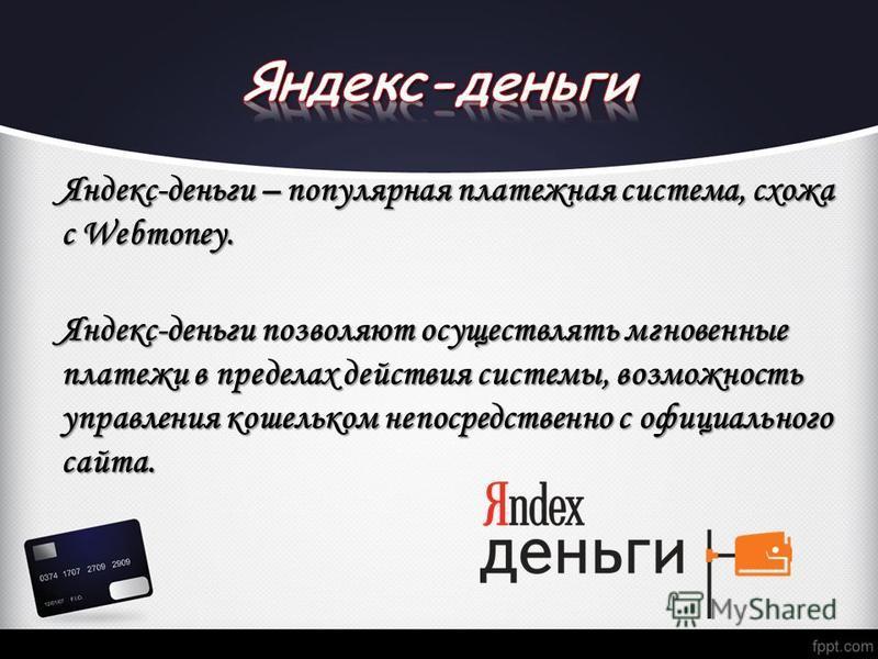 Яндекс-деньги – популярная платежная система, схожа с Webmoney. Яндекс-деньги позволяют осуществлять мгновенные платежи в пределах действия системы, возможность управления кошельком непосредственно с официального сайта.
