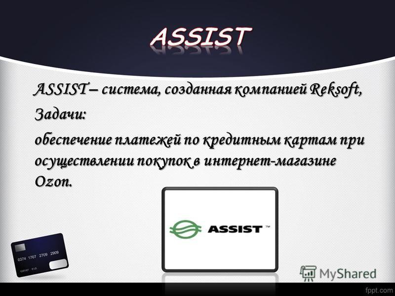 ASSIST – система, созданная компанией Reksoft, Задачи: обеспечение платежей по кредитным картам при осуществлении покупок в интернет-магазине Ozon.
