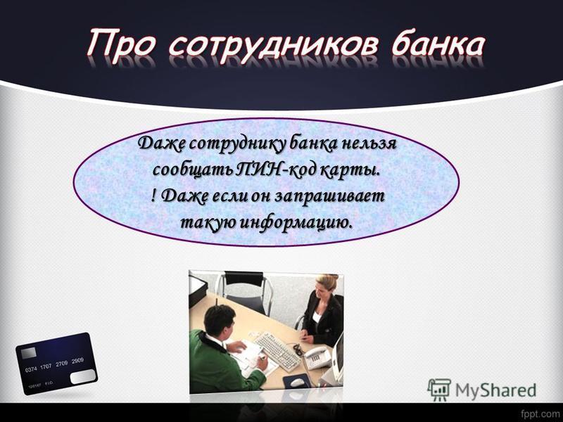 Даже сотруднику банка нельзя сообщать ПИН-код карты. ! Даже если он запрашивает такую информацию.