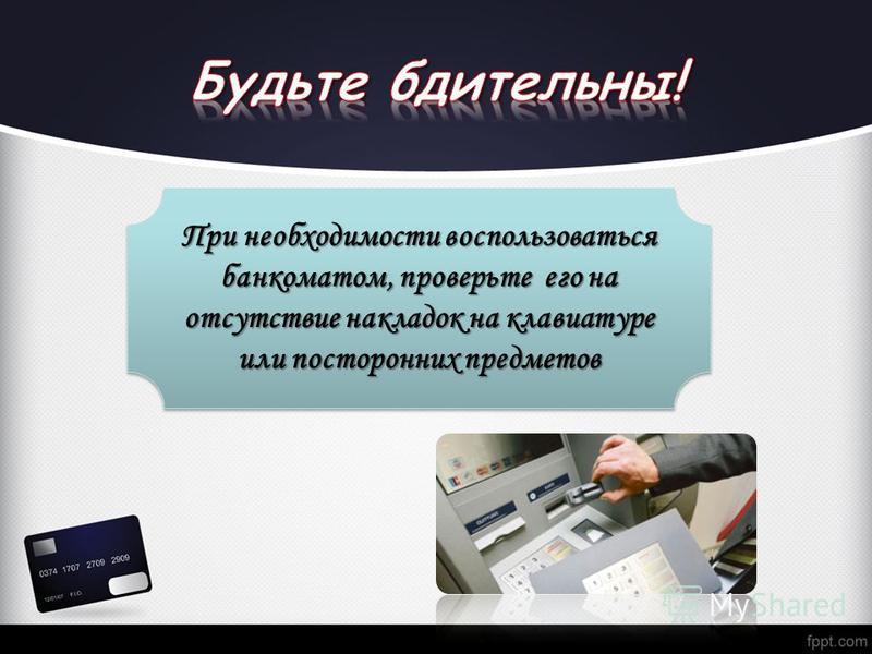 При необходимости воспользоваться банкоматом, проверьте его на отсутствие накладок на клавиатуре или посторонних предметов