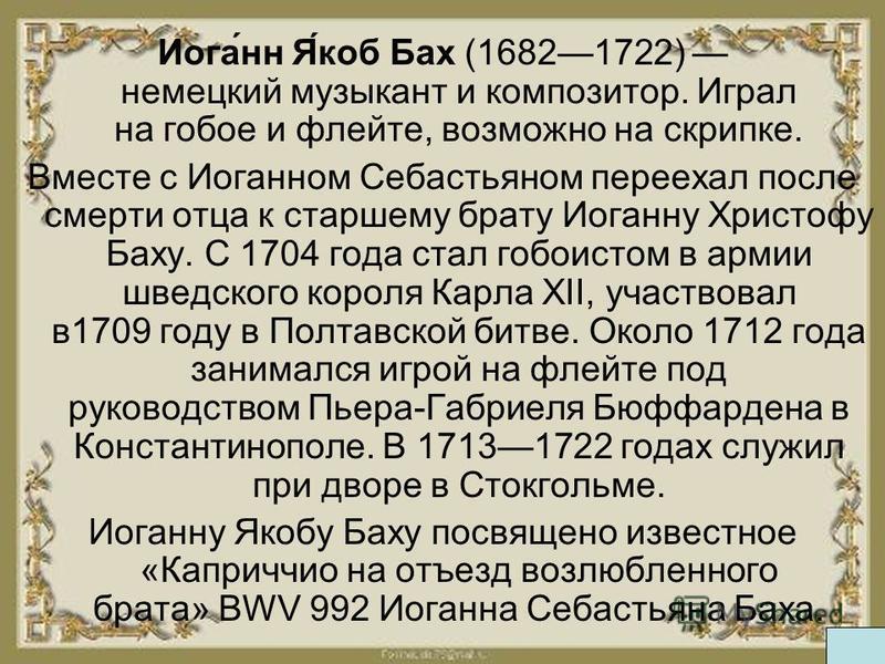 Иога́н Я́коб Бах (16821722) немецкий музыкант и композитор. Играл на гобое и флейте, возможно на скрипке. Вместе с Иоганом Себастьяном переехал после смерти отца к старшему брату Иогану Христофу Баху. С 1704 года стал гобоистом в армии шведского коро