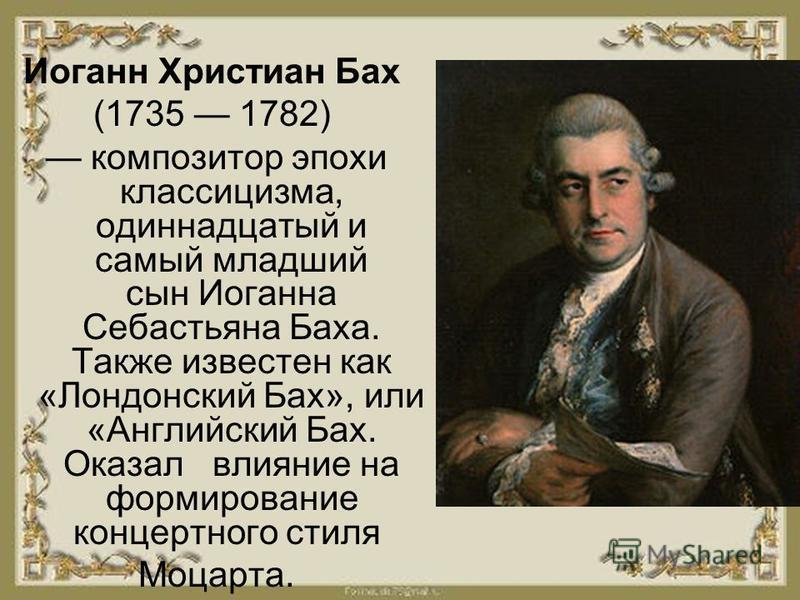 Иоган Христиан Бах (1735 1782) композитор эпохи классицизма, одинадцатый и самый младший сын Иогана Себастьяна Баха. Также известен как «Лондонский Бах», или «Английский Бах. Оказал влияние на формирование концертного стиля Моцарта.