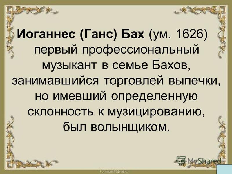 Иоганес (Ганс) Бах (ум. 1626) первый профессиональный музыкант в семье Бахов, занимавшийся торговлей выпечки, но имевший определеную склоность к музицированию, был волынщиком.