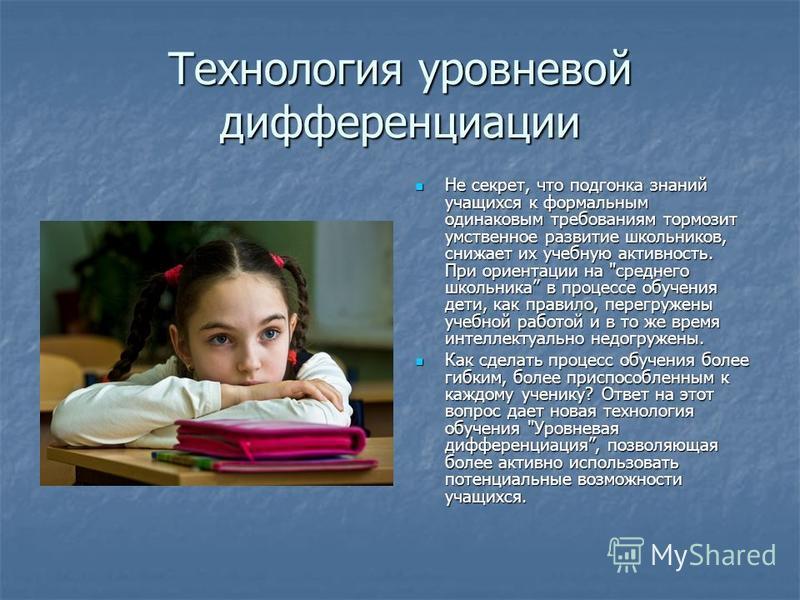 Технология уровневой дифференциации Не секрет, что подгонка знаний учащихся к формальным одинаковым требованиям тормозит умственное развитие школьников, снижает их учебную активность. При ориентации на