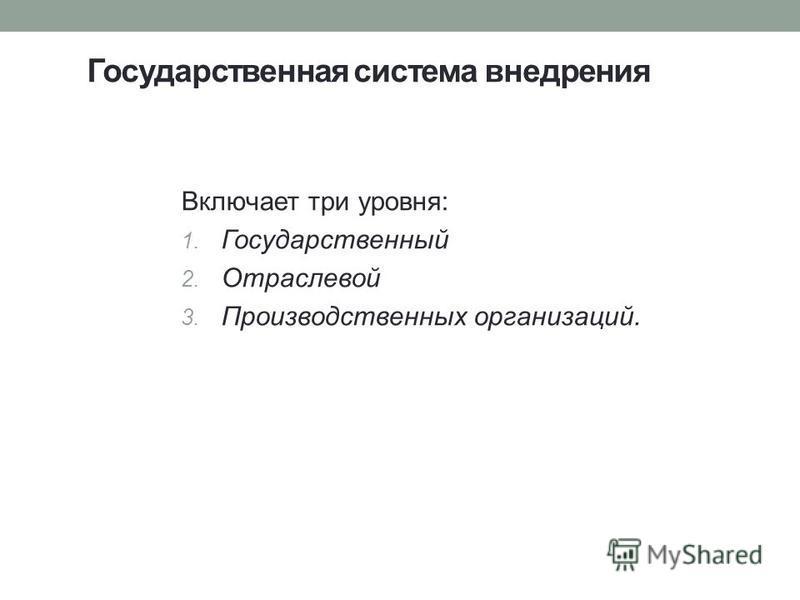 Государственная система внедрения Включает три уровня: 1. Государственный 2. Отраслевой 3. Производственных организаций.