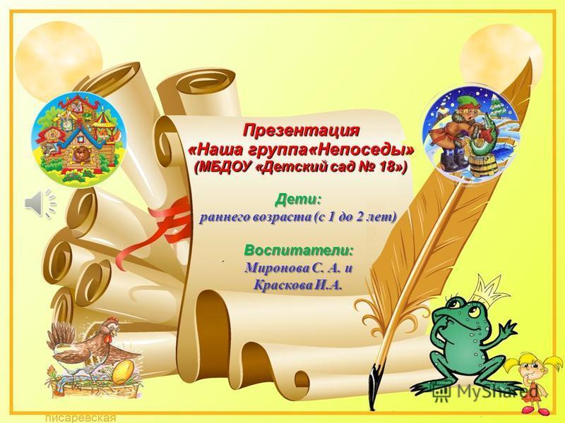 Презентация Презентация «Наша группа«Непоседы» (МБДОУ «Детский сад 18») Дети: раннего возраста (с 1 до 2 лет) Воспитатели: Миронова С. А. и Краскова И.А.