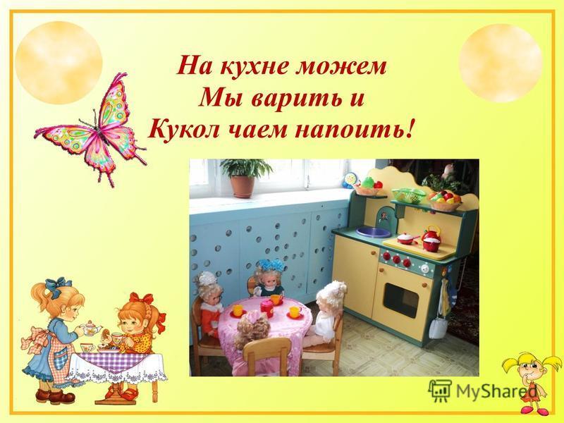 На кухне можем Мы варить и Кукол чаем напоить!