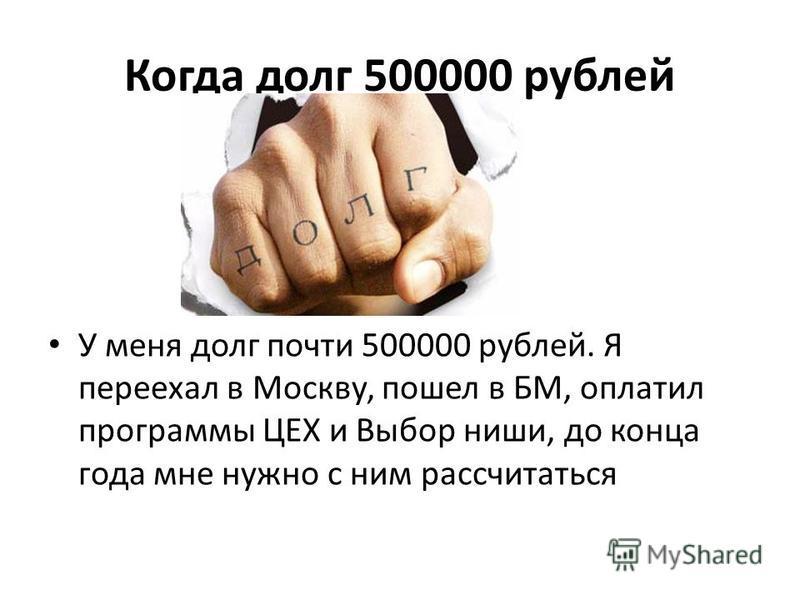 Когда долг 500000 рублей У меня долг почти 500000 рублей. Я переехал в Москву, пошел в БМ, оплатил программы ЦЕХ и Выбор ниши, до конца года мне нужно с ним рассчитаться