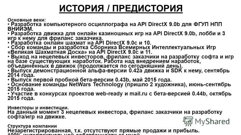 ИСТОРИЯ / ПРЕДИСТОРИЯ Основные вехи: Разработка компьютерного осциллографа на API DirectX 9.0b для ФГУП НПП ВНИИЭМ. Разработка движка для онлайн казиношных игр на API DirectX 9.0b, лобби и 3 игр к нему для фриланс заказчика. Разработка онлайн шахмат