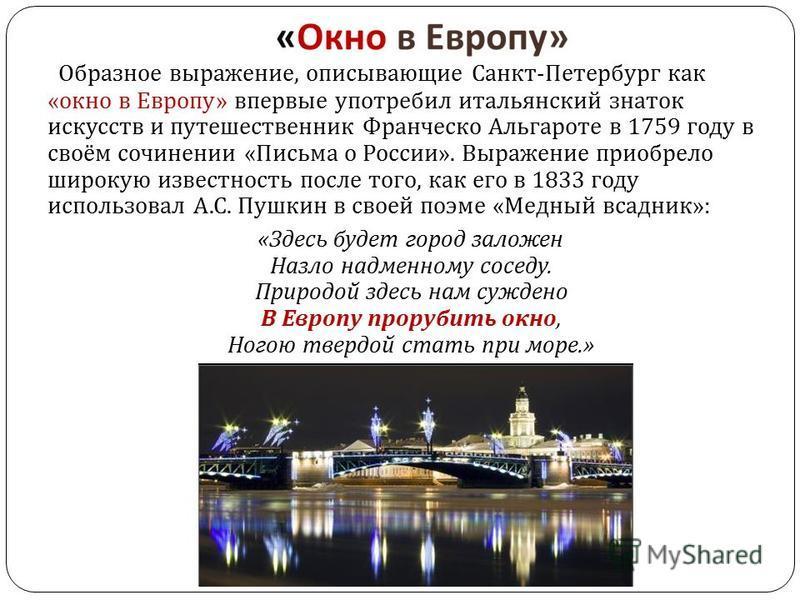 Образное выражение, описывающие Санкт - Петербург как « окно в Европу » впервые употребил итальянский знаток искусств и путешественник Франческо Альгароте в 1759 году в своём сочинении « Письма о России ». Выражение приобрело широкую известность посл
