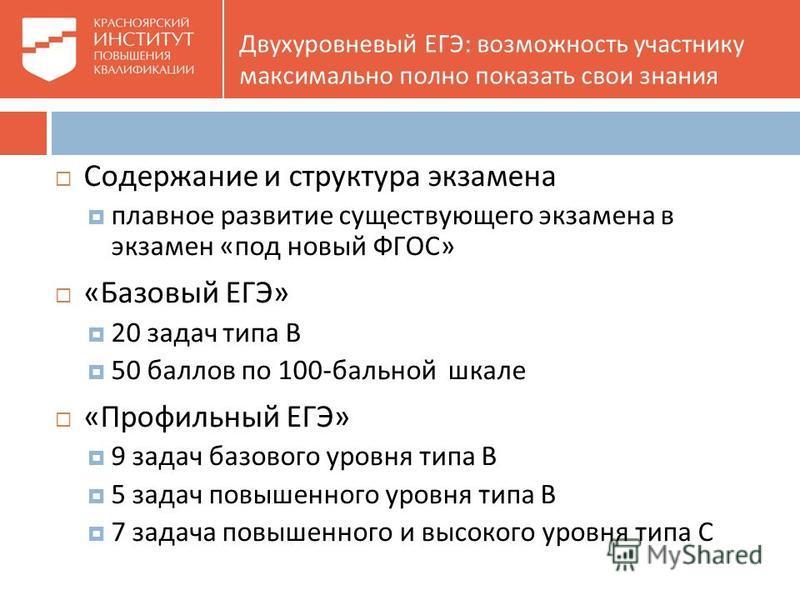 Содержание и структура экзамена плавное развитие существующего экзамена в экзамен «под новый ФГОС» «Базовый ЕГЭ» 20 задач типа В 50 баллов по 100-бальной шкале «Профильный ЕГЭ» 9 задач базового уровня типа В 5 задач повышенного уровня типа В 7 задача
